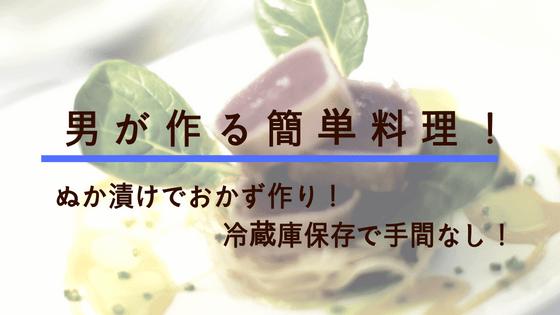 男が作る簡単料理!ぬか漬けでおかず作り!冷蔵庫保存で手間なし!