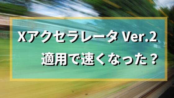 Xアクセラレータ Ver.2は速くなるのか、不具合は起きないのかを検証!【エックスサーバー】