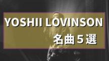YOSHII LOVINSONのおすすめ曲ベスト5+1【イエモンファンにも聞いて欲しい】