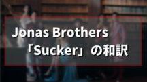 Jonas Brothers「Sucker」の歌詞を和訳【ジョナスブラザーズ サッカー】
